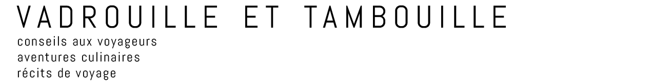 Vadrouille et Tambouille - conseils aux voyageurs, aventures culinaires et récits de voyage